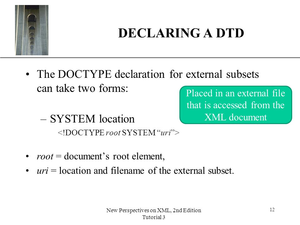 DECLARING A DTD The DOCTYPE declaration for external subsets can take two forms: SYSTEM location. <!DOCTYPE root SYSTEM uri >