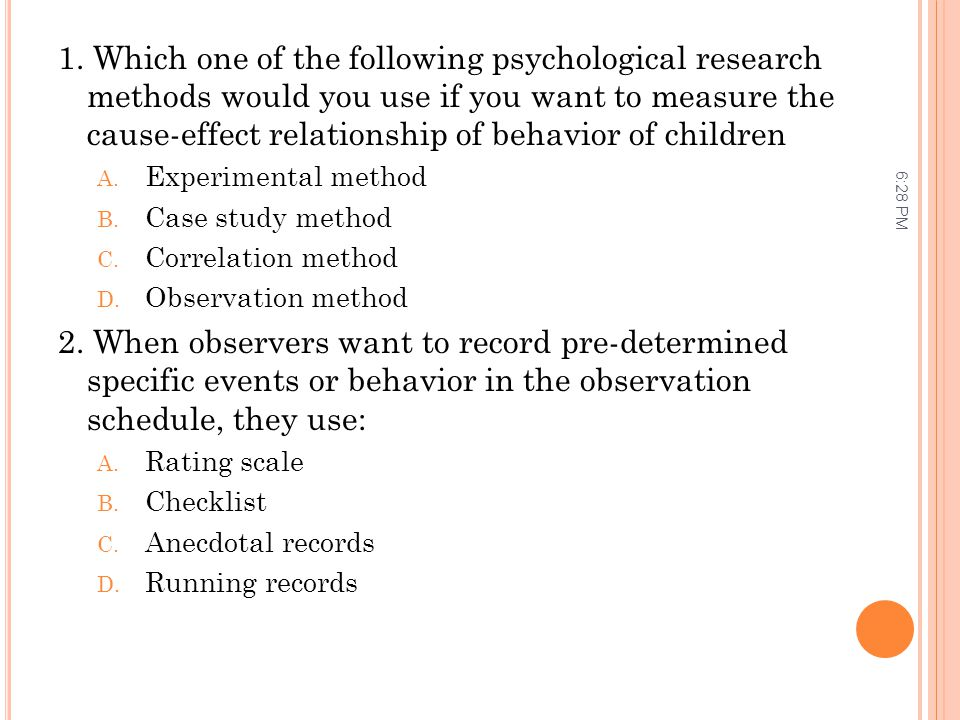 1. Which one of the following psychological research methods would you use if you want to measure the cause-effect relationship of behavior of children