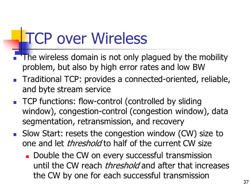 TCP over Wireless The wireless domain is not only plagued by the mobility problem, but also by high error rates and low BW.