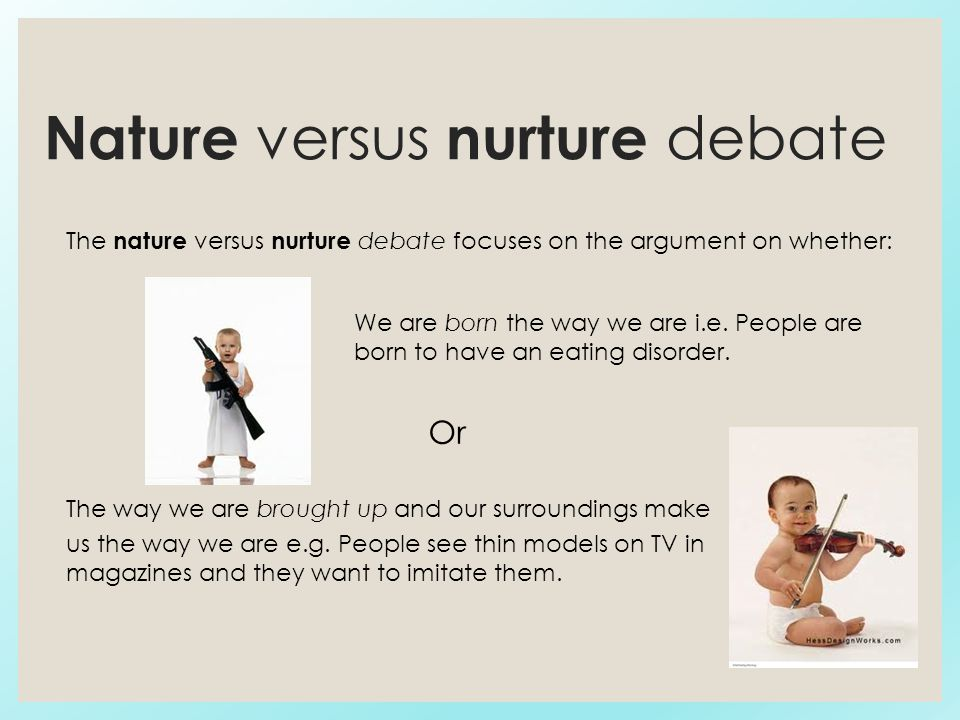 nature vs nurture debate The nature vs nurture debate still rages on, as scientist fight over how much of who we are is shaped by genes and how much by the environment the nature theory — heredity scientists have known for years that traits such as eye color and hair color are determined by specific genes encoded in each human cell.