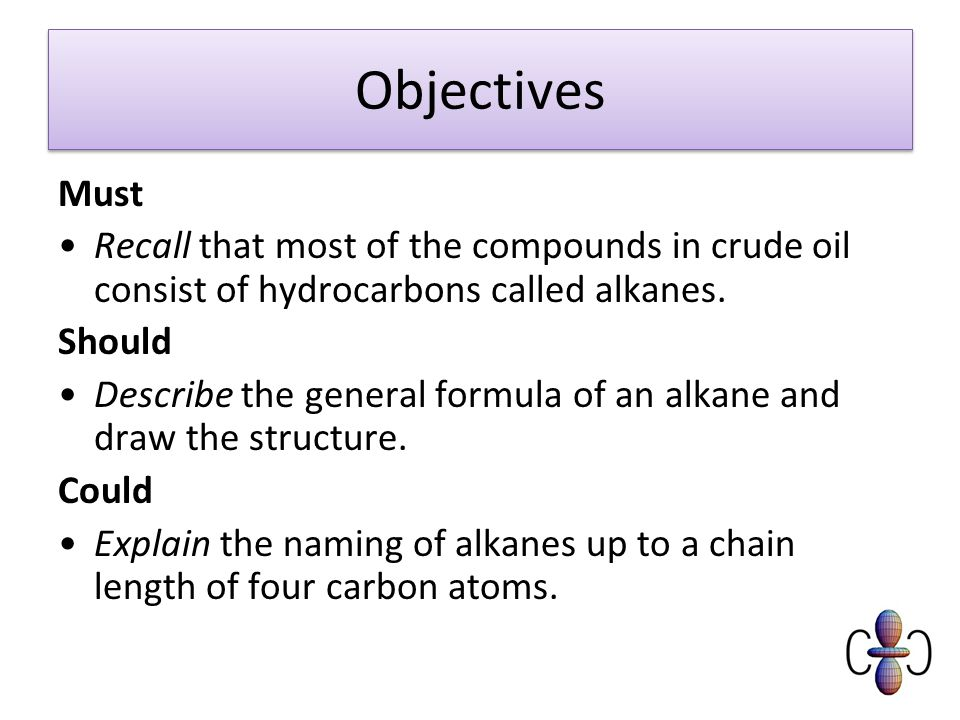 Objectives Must. Recall that most of the compounds in crude oil consist of hydrocarbons called alkanes.