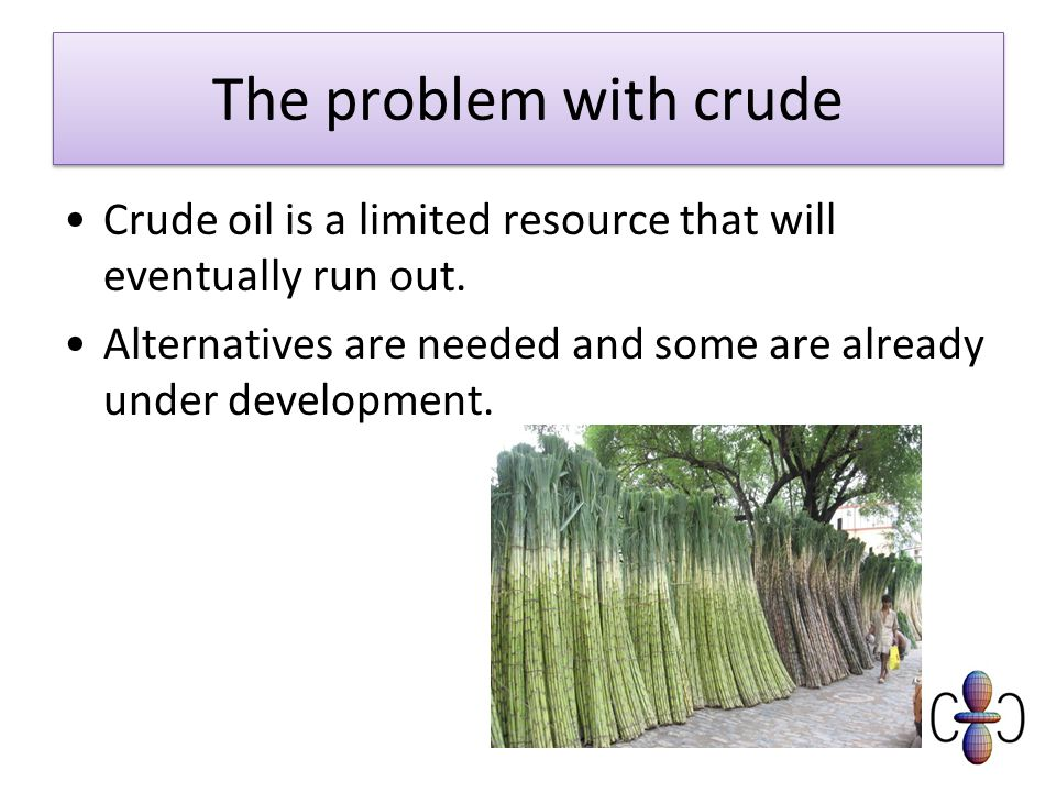 The problem with crude Crude oil is a limited resource that will eventually run out.