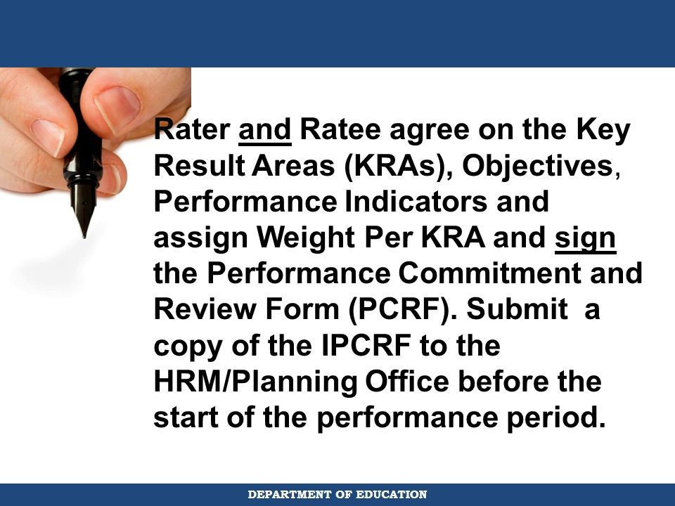 Rater and Ratee agree on the Key Result Areas (KRAs), Objectives, Performance Indicators and assign Weight Per KRA and sign the Performance Commitment and Review Form (PCRF).