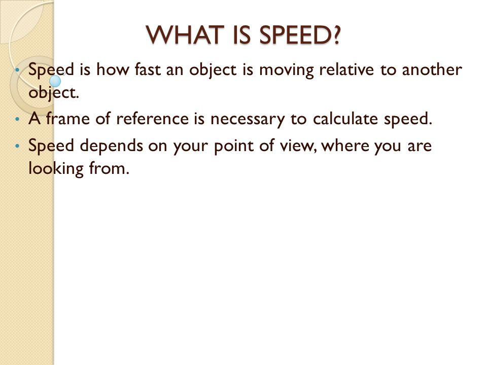 WHAT IS SPEED Speed is how fast an object is moving relative to another object. A frame of reference is necessary to calculate speed.
