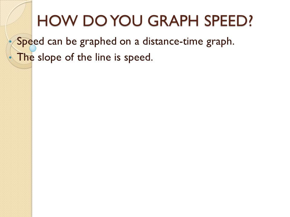 HOW DO YOU GRAPH SPEED Speed can be graphed on a distance-time graph.