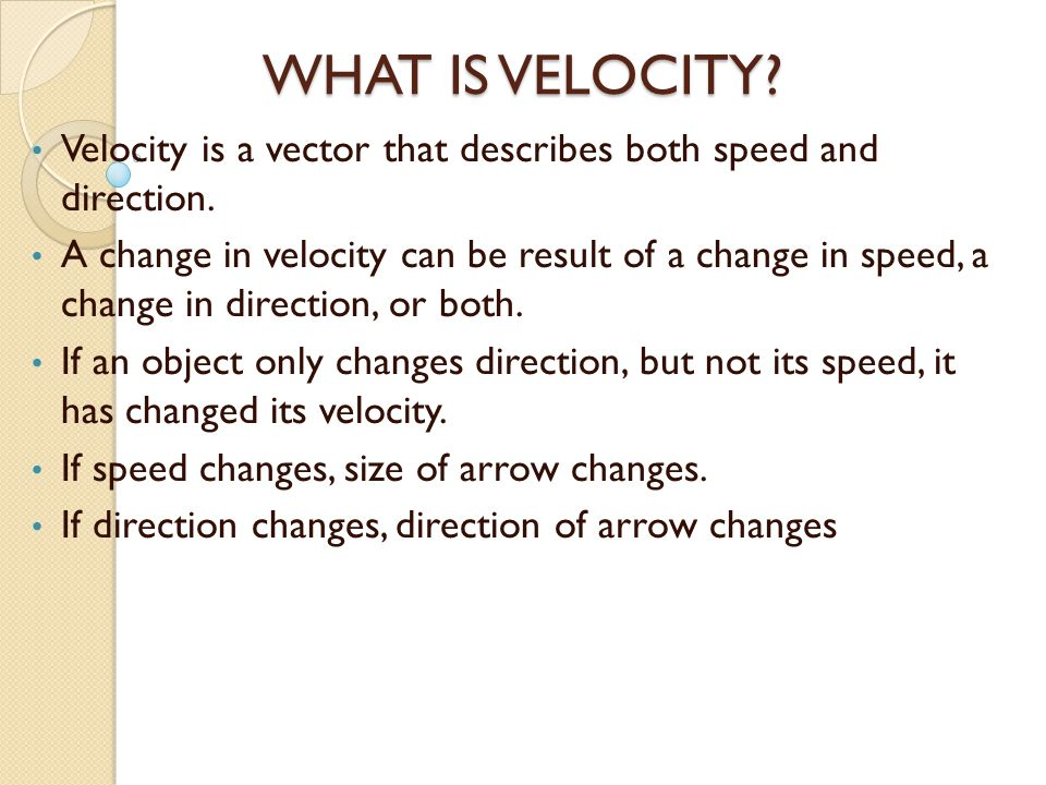 WHAT IS VELOCITY Velocity is a vector that describes both speed and direction.