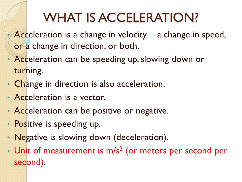WHAT IS ACCELERATION Acceleration is a change in velocity – a change in speed, or a change in direction, or both.