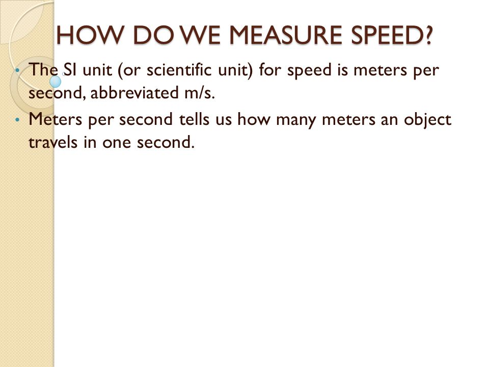 HOW DO WE MEASURE SPEED The SI unit (or scientific unit) for speed is meters per second, abbreviated m/s.