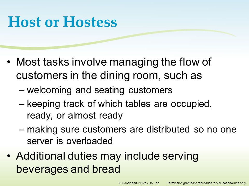Host or Hostess Most tasks involve managing the flow of customers in the dining room, such as. welcoming and seating customers.