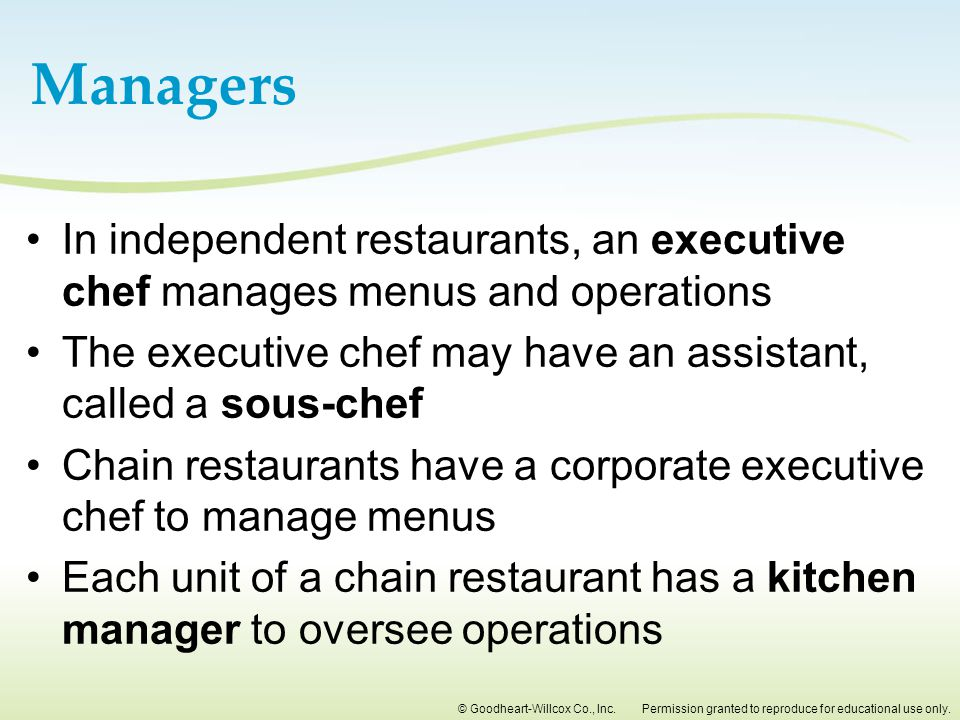 Managers In independent restaurants, an executive chef manages menus and operations. The executive chef may have an assistant, called a sous-chef.