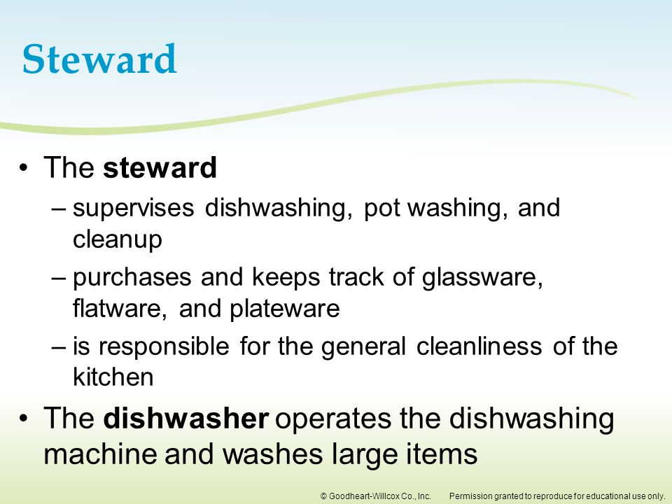 Steward The steward. supervises dishwashing, pot washing, and cleanup. purchases and keeps track of glassware, flatware, and plateware.