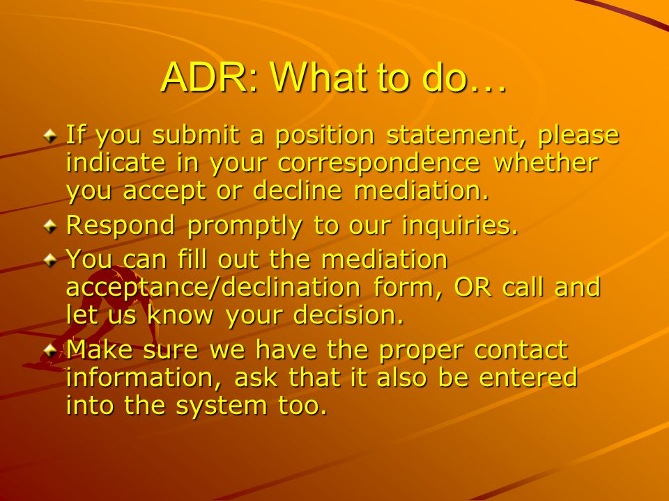 ADR: What to do… If you submit a position statement, please indicate in your correspondence whether you accept or decline mediation.