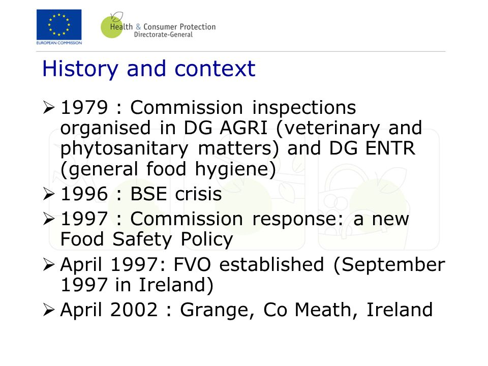 History and context 1979 : Commission inspections organised in DG AGRI (veterinary and phytosanitary matters) and DG ENTR (general food hygiene)