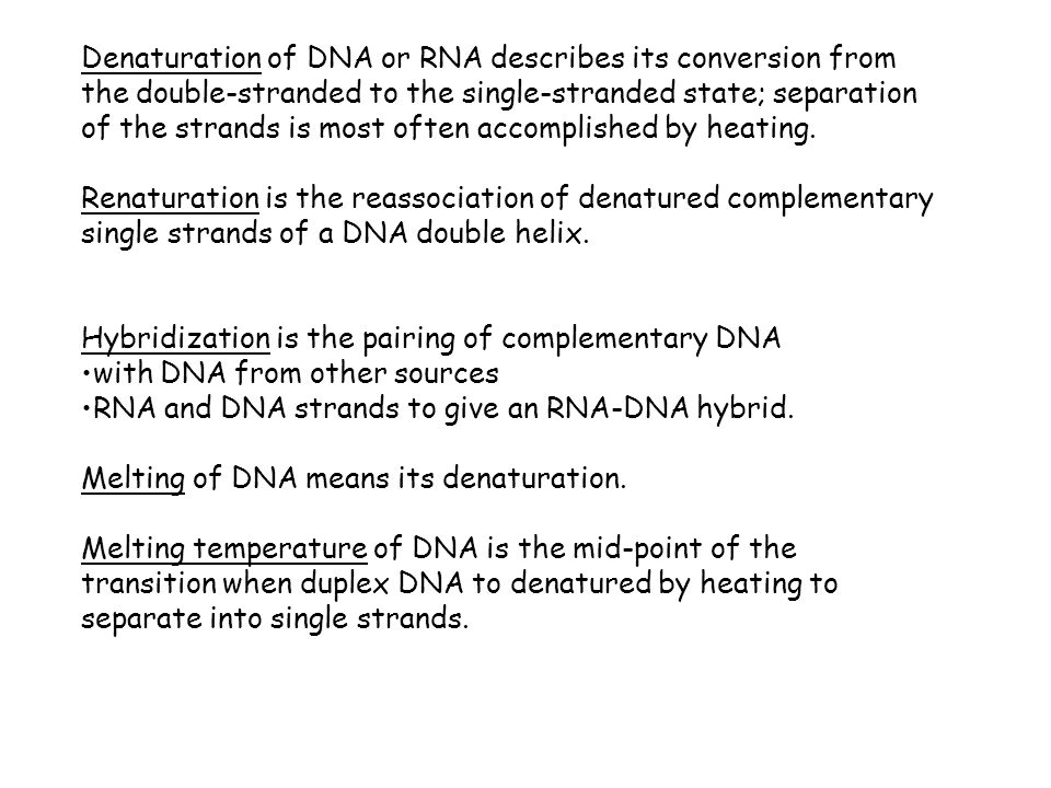 Denaturation of DNA or RNA describes its conversion from the double-stranded to the single-stranded state; separation of the strands is most often accomplished by heating.