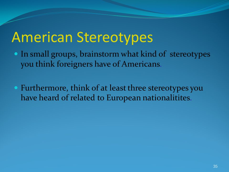 American Stereotypes In small groups, brainstorm what kind of stereotypes you think foreigners have of Americans.