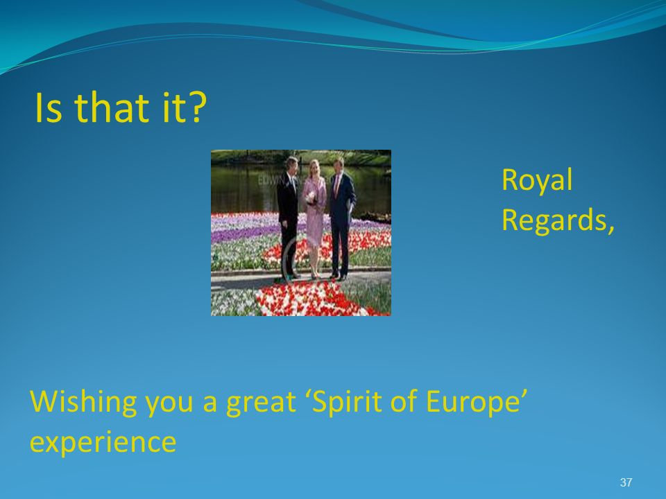 Is that it Royal Regards, Wishing you a great 'Spirit of Europe'