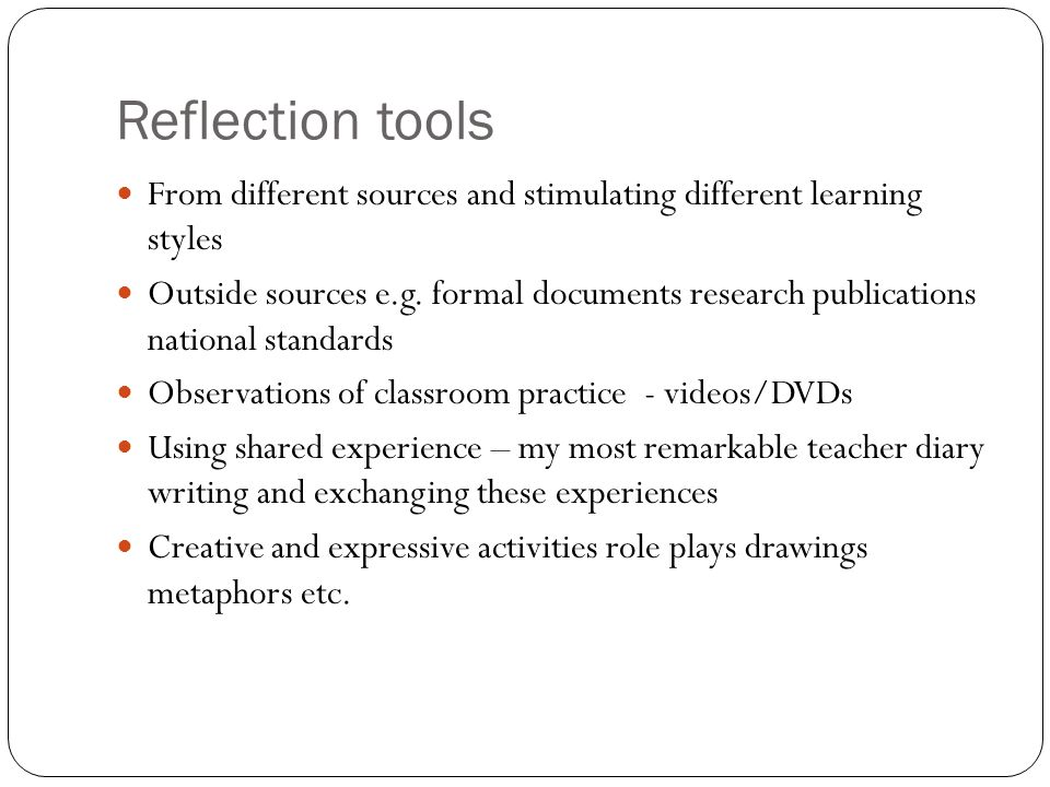 Reflection tools From different sources and stimulating different learning styles.