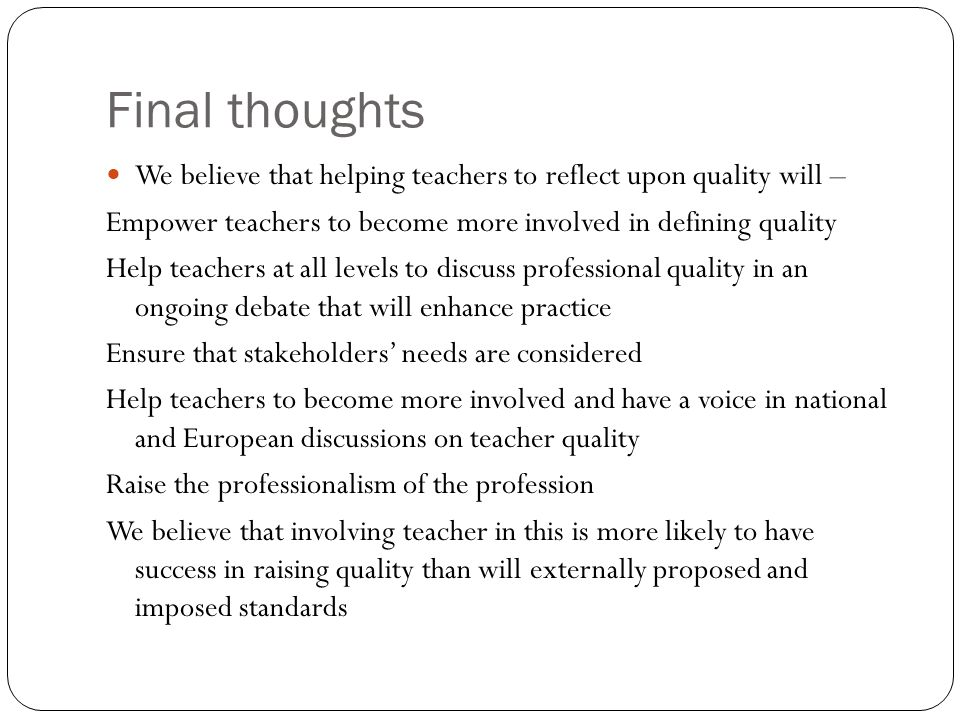 Final thoughts We believe that helping teachers to reflect upon quality will – Empower teachers to become more involved in defining quality.
