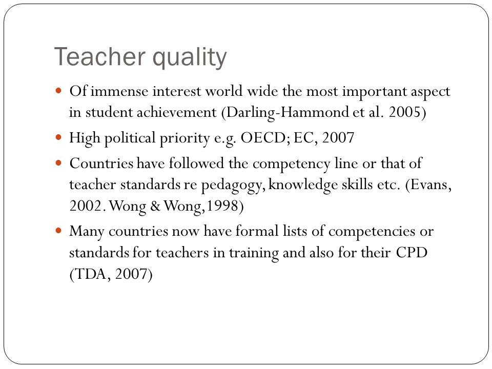 Teacher quality Of immense interest world wide the most important aspect in student achievement (Darling-Hammond et al. 2005)