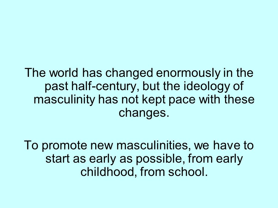 The world has changed enormously in the past half-century, but the ideology of masculinity has not kept pace with these changes.