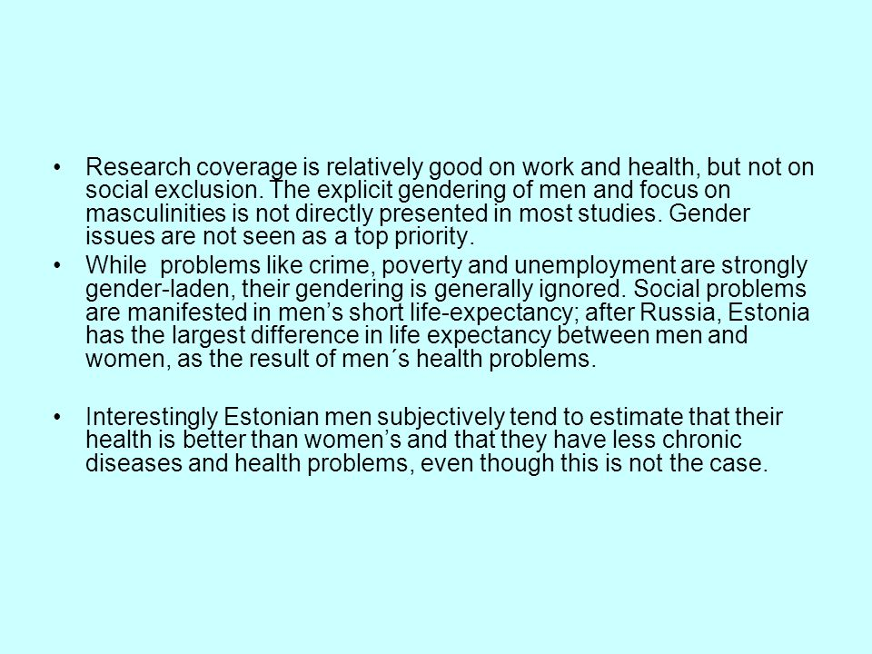 Research coverage is relatively good on work and health, but not on social exclusion. The explicit gendering of men and focus on masculinities is not directly presented in most studies. Gender issues are not seen as a top priority.