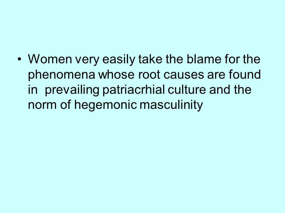 Women very easily take the blame for the phenomena whose root causes are found in prevailing patriacrhial culture and the norm of hegemonic masculinity
