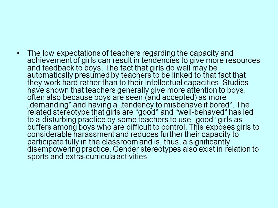"The low expectations of teachers regarding the capacity and achievement of girls can result in tendencies to give more resources and feedback to boys. The fact that girls do well may be automatically presumed by teachers to be linked to that fact that they work hard rather than to their intellectual capacities. Studies have shown that teachers generally give more attention to boys, often also because boys are seen (and accepted) as more ""demanding"" and having a ""tendency to misbehave if bored"". The related stereotype that girls are good"" and well-behaved"" has led to a disturbing practice by some teachers to use ""good"" girls as buffers among boys who are difficult to control. This exposes girls to considerable harassment and reduces further their capacity to participate fully in the classroom and is, thus, a significantly disempowering practice. Gender stereotypes also exist in relation to sports and extra-curricula activities."