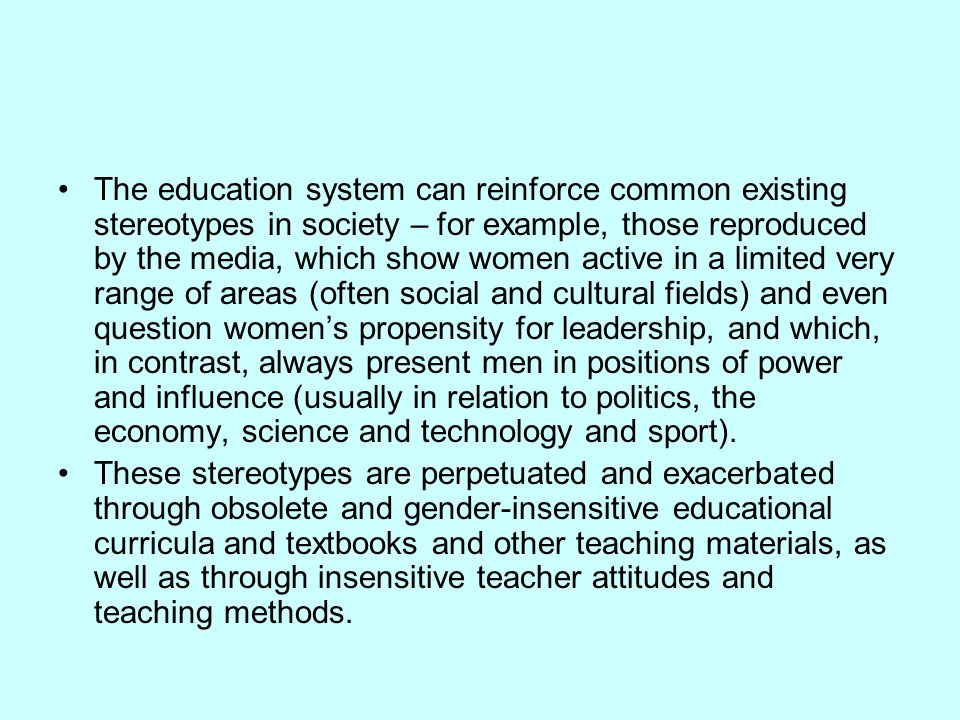 The education system can reinforce common existing stereotypes in society – for example, those reproduced by the media, which show women active in a limited very range of areas (often social and cultural fields) and even question women's propensity for leadership, and which, in contrast, always present men in positions of power and influence (usually in relation to politics, the economy, science and technology and sport).