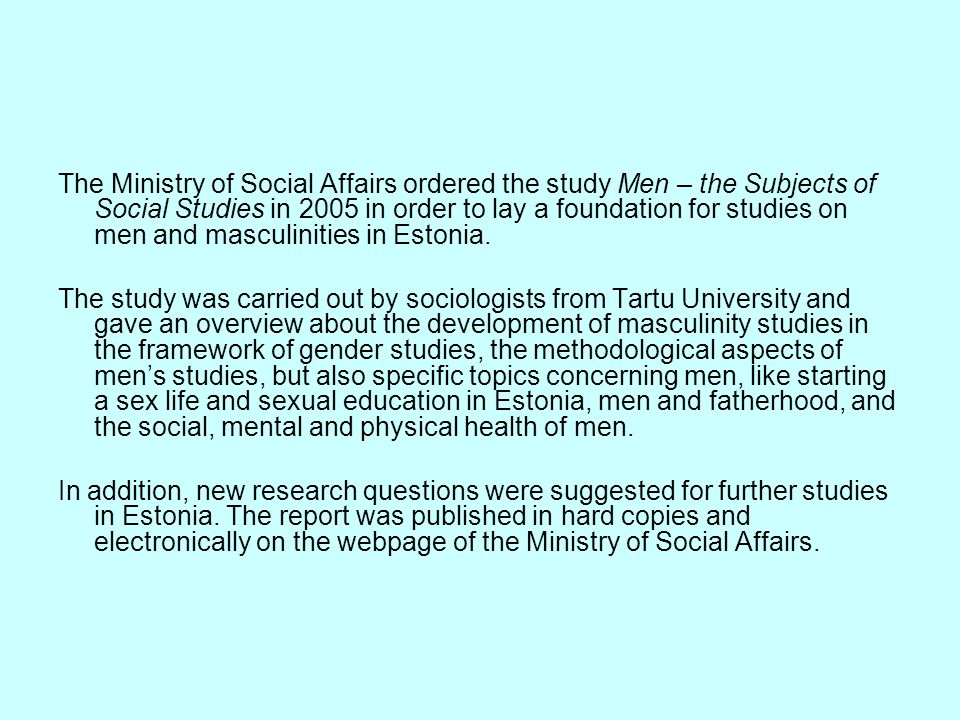 The Ministry of Social Affairs ordered the study Men – the Subjects of Social Studies in 2005 in order to lay a foundation for studies on men and masculinities in Estonia.