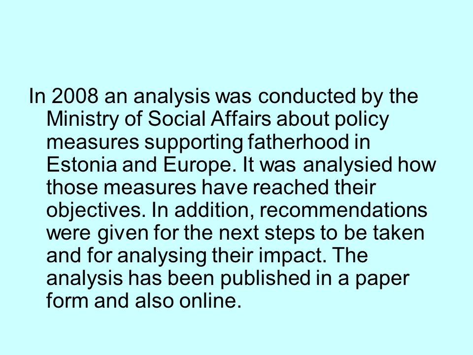 In 2008 an analysis was conducted by the Ministry of Social Affairs about policy measures supporting fatherhood in Estonia and Europe.