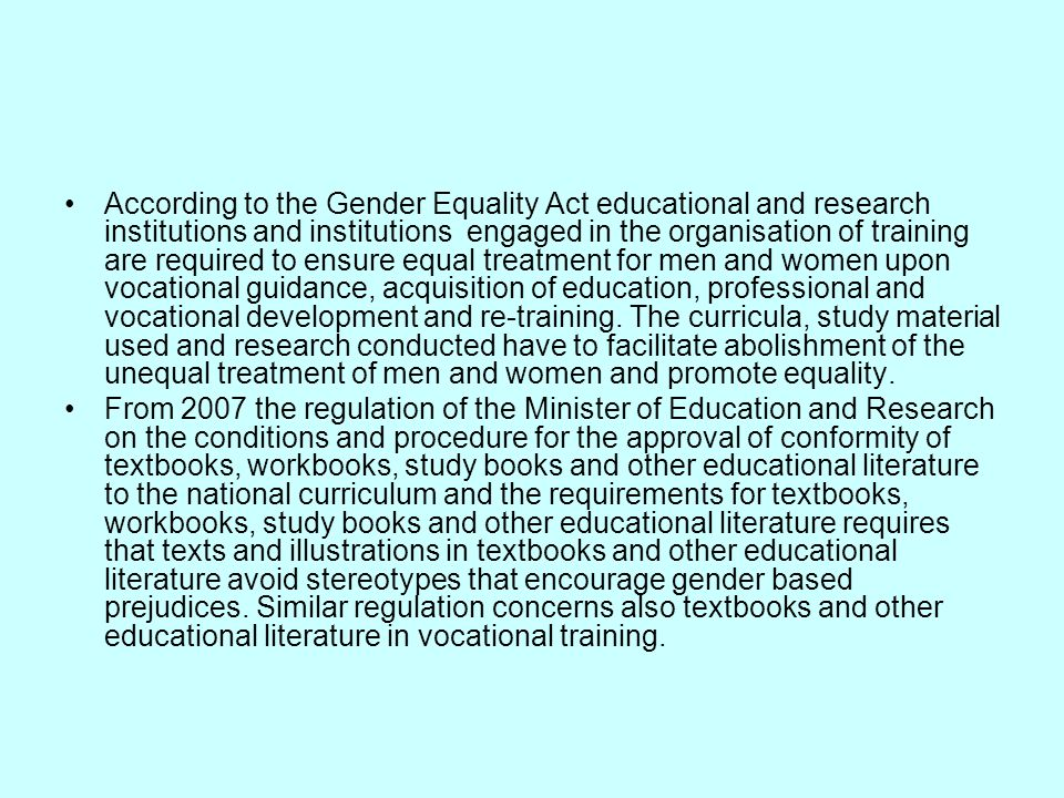 According to the Gender Equality Act educational and research institutions and institutions engaged in the organisation of training are required to ensure equal treatment for men and women upon vocational guidance, acquisition of education, professional and vocational development and re-training. The curricula, study material used and research conducted have to facilitate abolishment of the unequal treatment of men and women and promote equality.