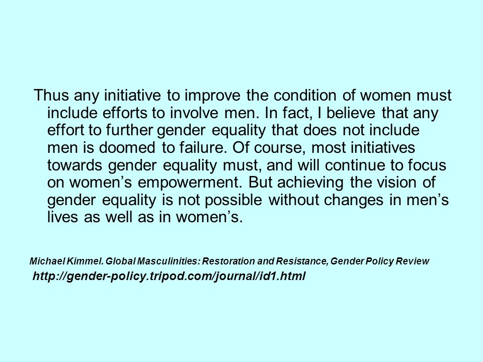 Thus any initiative to improve the condition of women must include efforts to involve men. In fact, I believe that any effort to further gender equality that does not include men is doomed to failure. Of course, most initiatives towards gender equality must, and will continue to focus on women's empowerment. But achieving the vision of gender equality is not possible without changes in men's lives as well as in women's.