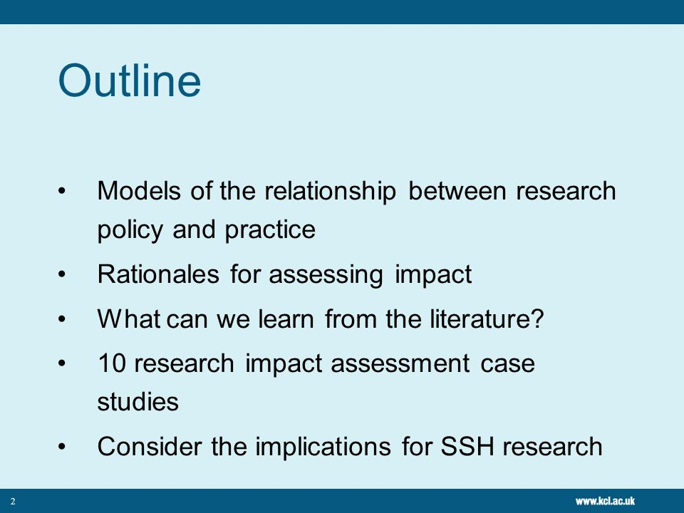 Outline Models of the relationship between research policy and practice. Rationales for assessing impact.