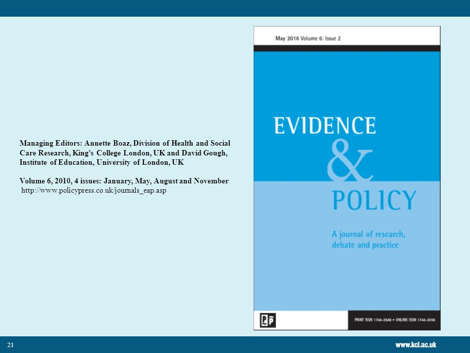 Managing Editors: Annette Boaz, Division of Health and Social Care Research, King s College London, UK and David Gough, Institute of Education, University of London, UK Volume 6, 2010, 4 issues: January, May, August and November http://www.policypress.co.uk/journals_eap.asp