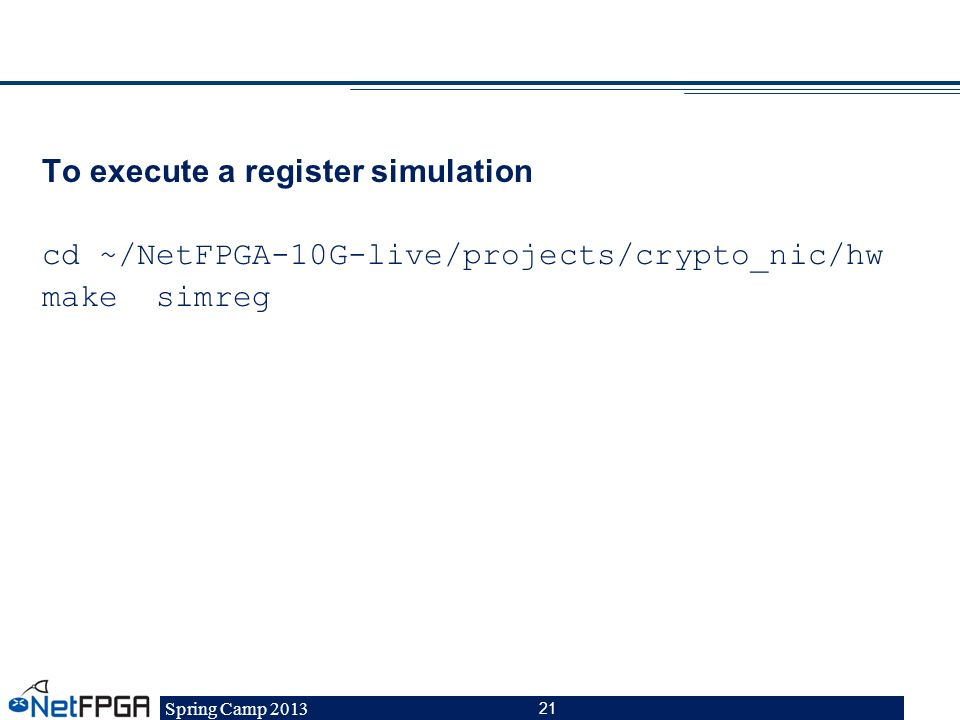 To execute a register simulation cd ~/NetFPGA-10G-live/projects/crypto_nic/hw make simreg