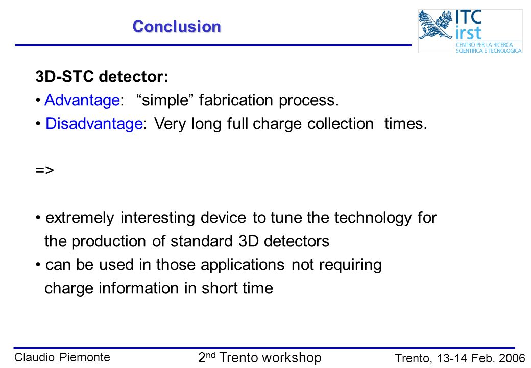 Conclusion 3D-STC detector: Advantage: simple fabrication process. Disadvantage: Very long full charge collection times.