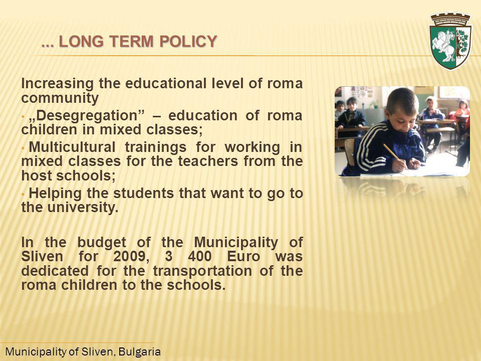 "... LONG TERM POLICY Increasing the educational level of roma community. ""Desegregation – education of roma children in mixed classes;"