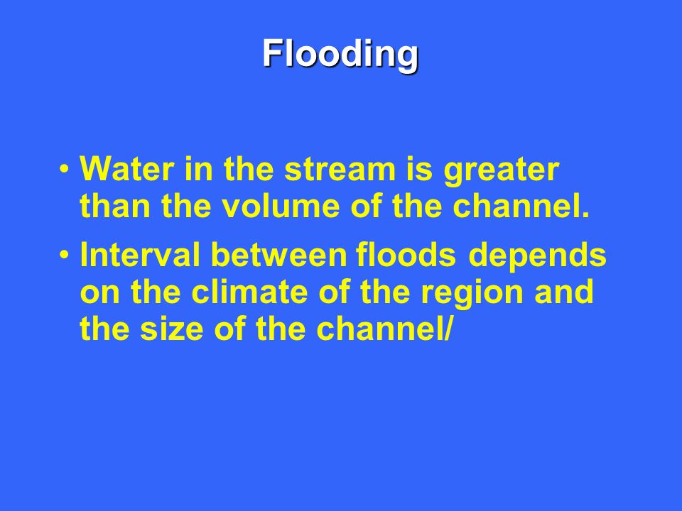 Flooding Water in the stream is greater than the volume of the channel.