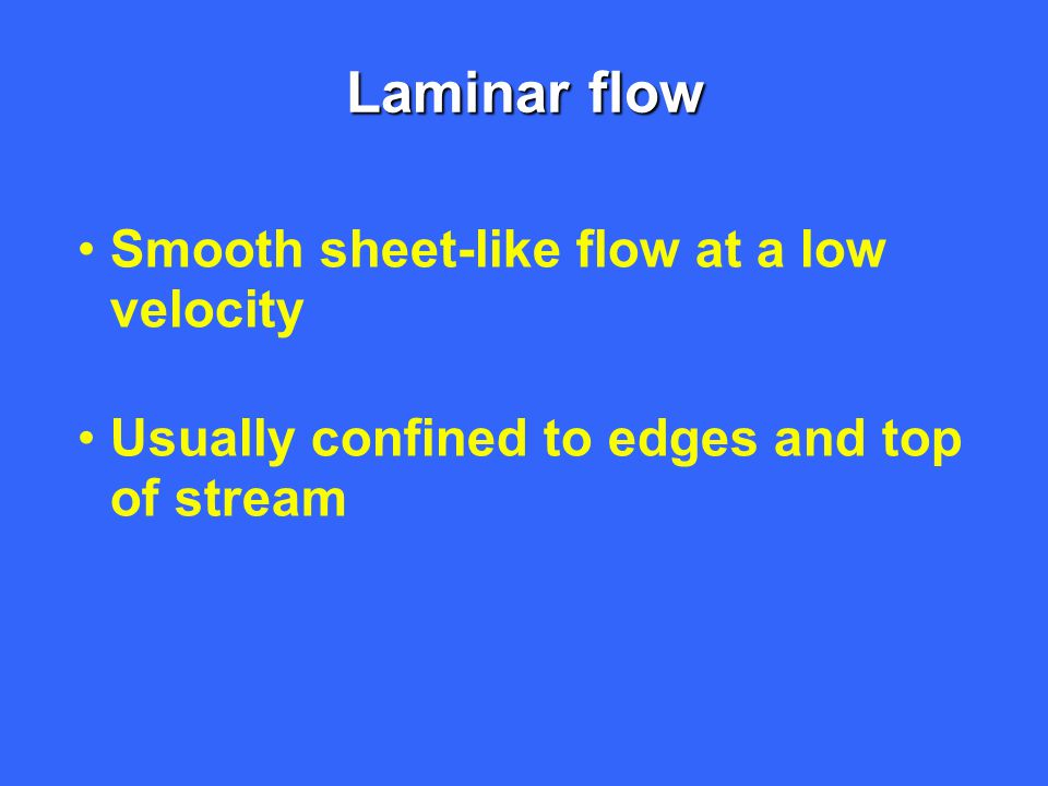 Laminar flow Smooth sheet-like flow at a low velocity