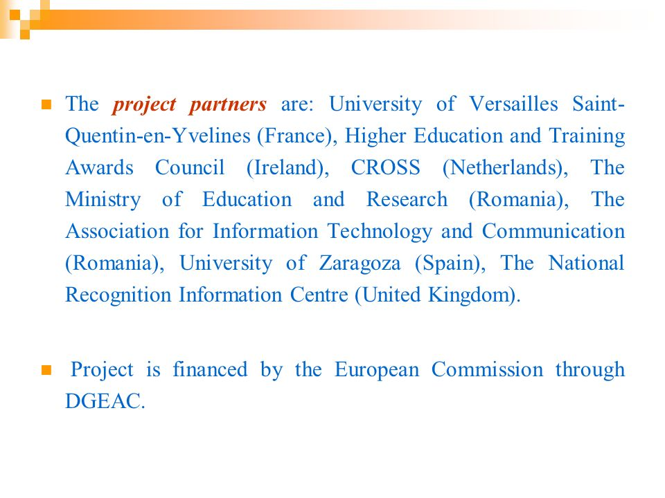 The project partners are: University of Versailles Saint-Quentin-en-Yvelines (France), Higher Education and Training Awards Council (Ireland), CROSS (Netherlands), The Ministry of Education and Research (Romania), The Association for Information Technology and Communication (Romania), University of Zaragoza (Spain), The National Recognition Information Centre (United Kingdom).