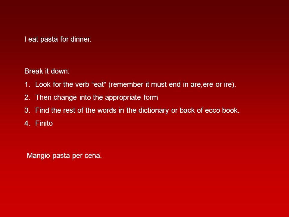 I eat pasta for dinner. Break it down: Look for the verb eat (remember it must end in are,ere or ire).
