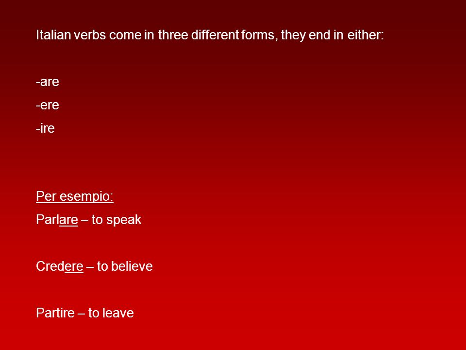 Italian verbs come in three different forms, they end in either: