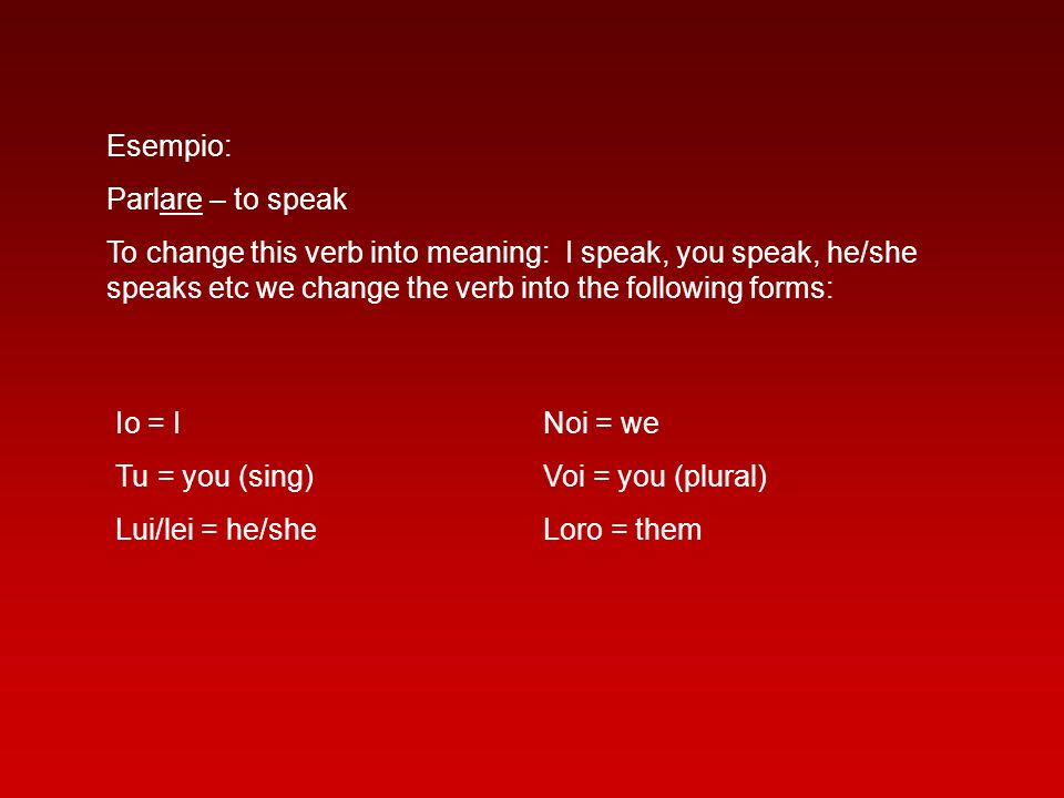 Esempio: Parlare – to speak. To change this verb into meaning: I speak, you speak, he/she speaks etc we change the verb into the following forms: