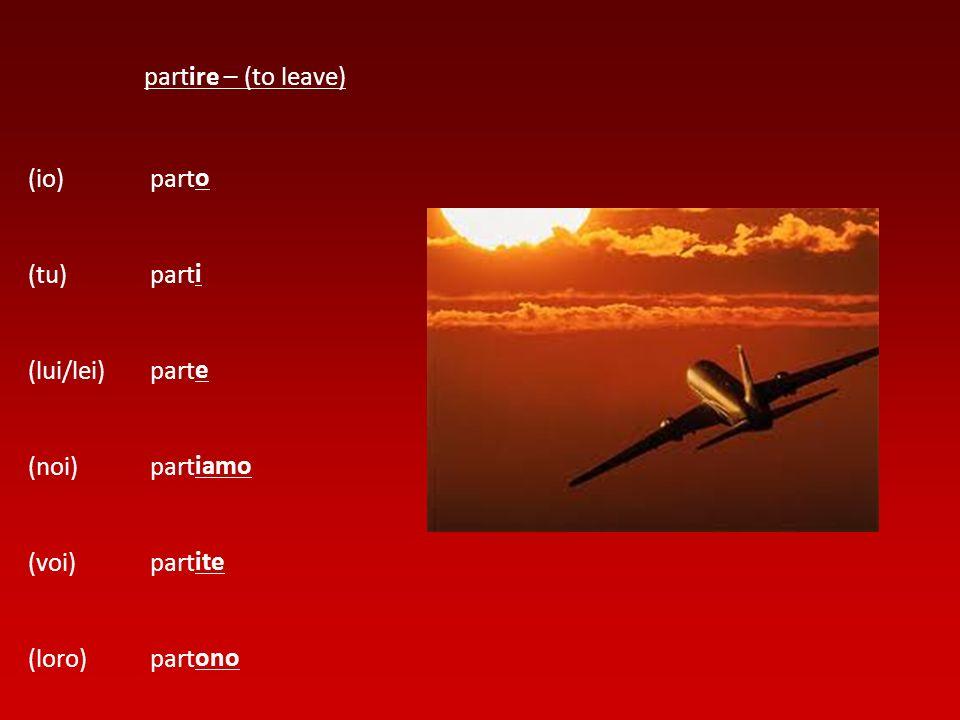 (io) (tu) (lui/lei) (noi) (voi) (loro) partire – (to leave) part o i e iamo ite ono