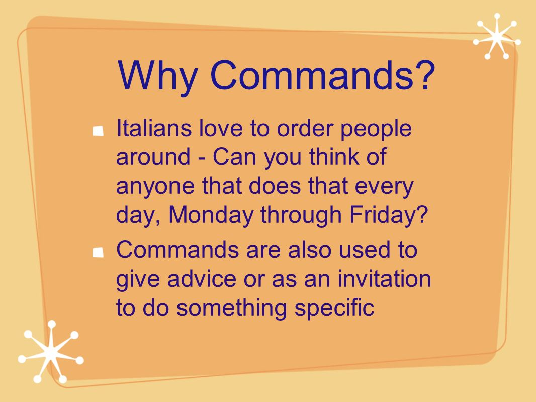 Why Commands Italians love to order people around - Can you think of anyone that does that every day, Monday through Friday