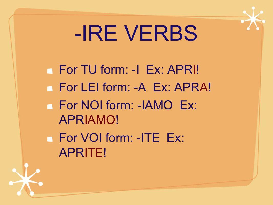 -IRE VERBS For TU form: -I Ex: APRI! For LEI form: -A Ex: APRA!