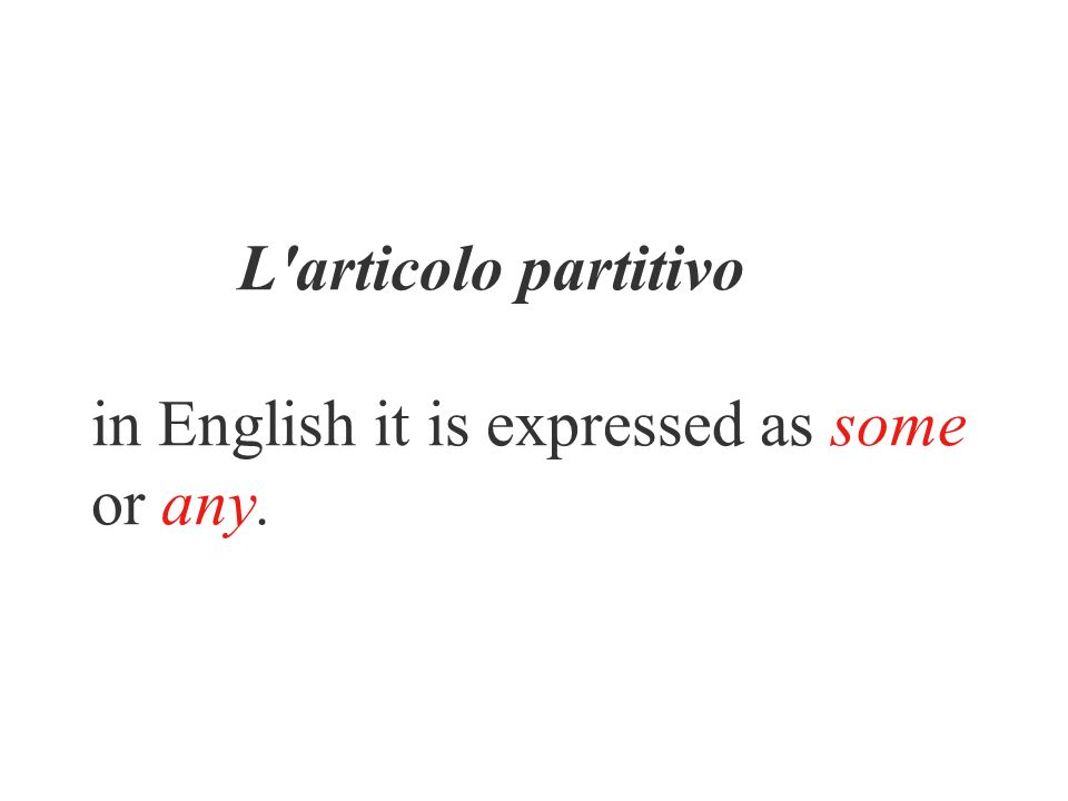 L articolo partitivo in English it is expressed as some or any.