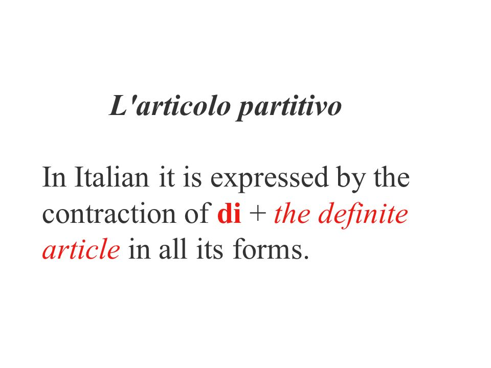 L articolo partitivo In Italian it is expressed by the contraction of di + the definite article in all its forms.