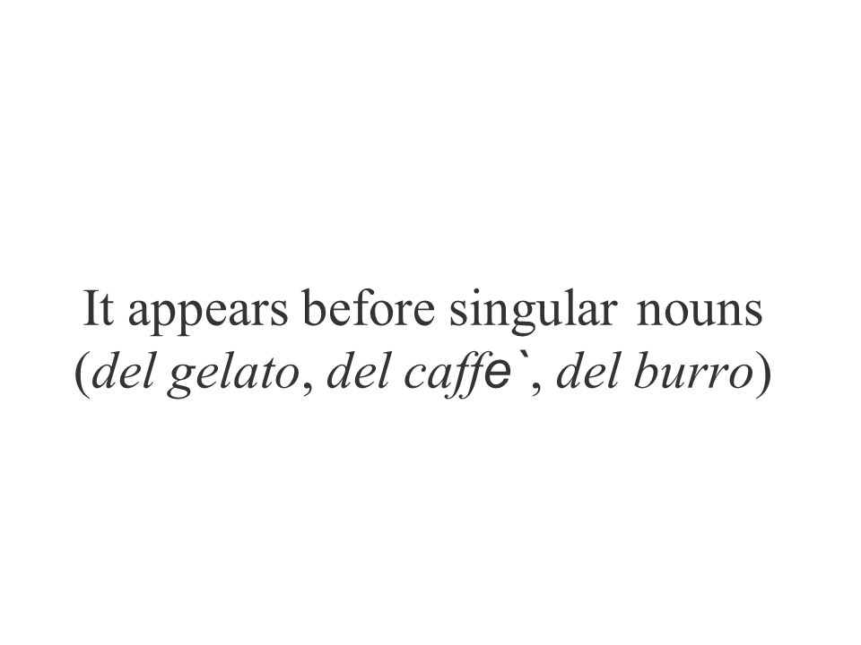 It appears before singular nouns (del gelato, del caffe`, del burro)