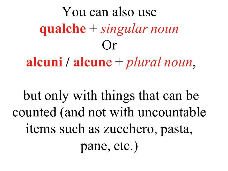 You can also use qualche + singular noun Or alcuni / alcune + plural noun, but only with things that can be counted (and not with uncountable items such as zucchero, pasta, pane, etc.)